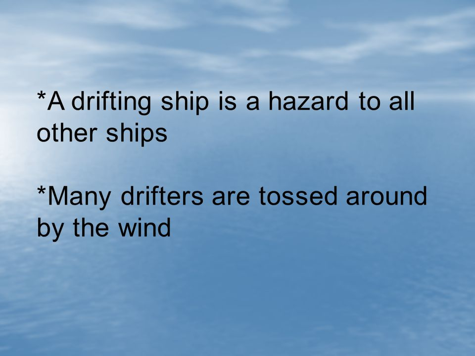 *A drifting ship is a hazard to all other ships *Many drifters are tossed around by the wind