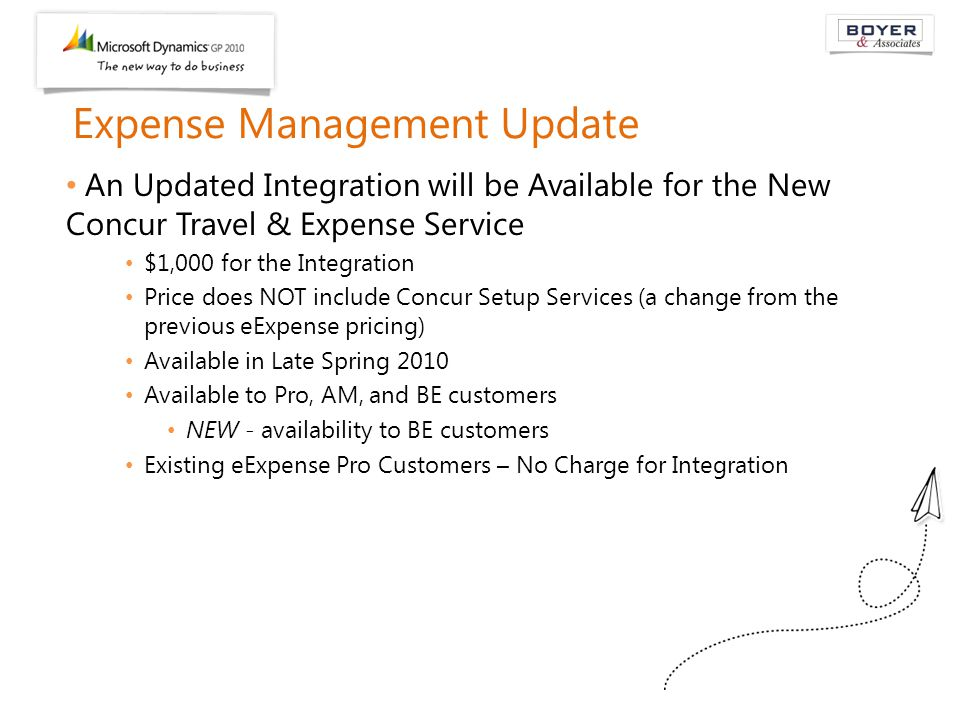 Expense Management Update An Updated Integration will be Available for the New Concur Travel & Expense Service $1,000 for the Integration Price does NOT include Concur Setup Services (a change from the previous eExpense pricing) Available in Late Spring 2010 Available to Pro, AM, and BE customers NEW - availability to BE customers Existing eExpense Pro Customers – No Charge for Integration