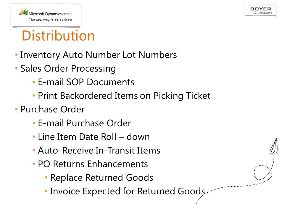 Distribution Inventory Auto Number Lot Numbers Sales Order Processing E-mail SOP Documents Print Backordered Items on Picking Ticket Purchase Order E-mail Purchase Order Line Item Date Roll – down Auto-Receive In-Transit Items PO Returns Enhancements Replace Returned Goods Invoice Expected for Returned Goods
