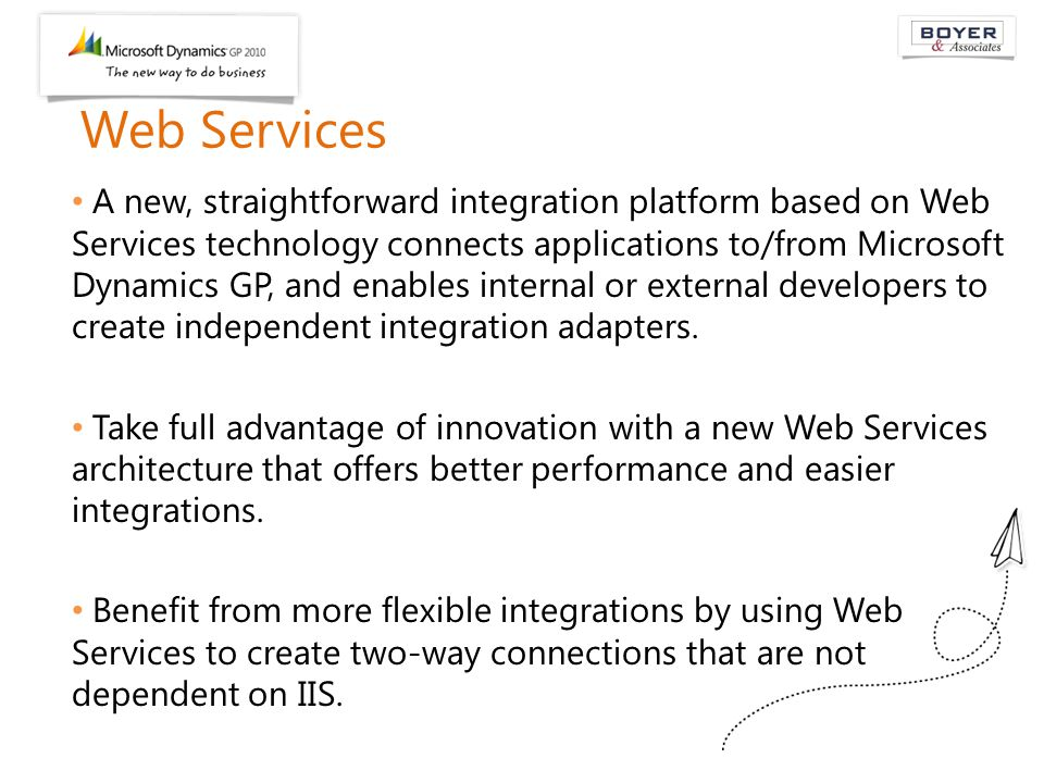Web Services A new, straightforward integration platform based on Web Services technology connects applications to/from Microsoft Dynamics GP, and ena