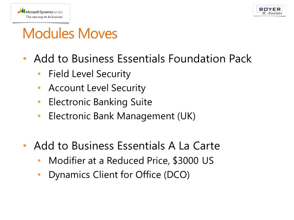 Modules Moves Add to Business Essentials Foundation Pack Field Level Security Account Level Security Electronic Banking Suite Electronic Bank Management (UK) Add to Business Essentials A La Carte Modifier at a Reduced Price, $3000 US Dynamics Client for Office (DCO)
