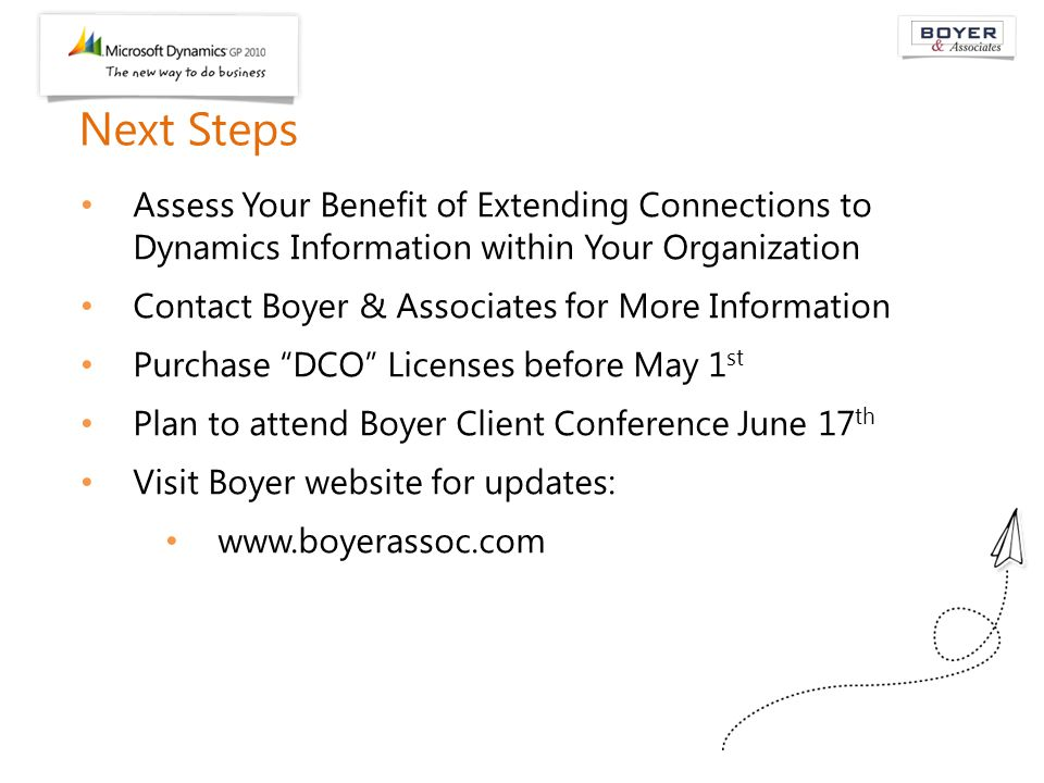 Next Steps Assess Your Benefit of Extending Connections to Dynamics Information within Your Organization Contact Boyer & Associates for More Information Purchase DCO Licenses before May 1 st Plan to attend Boyer Client Conference June 17 th Visit Boyer website for updates: www.boyerassoc.com
