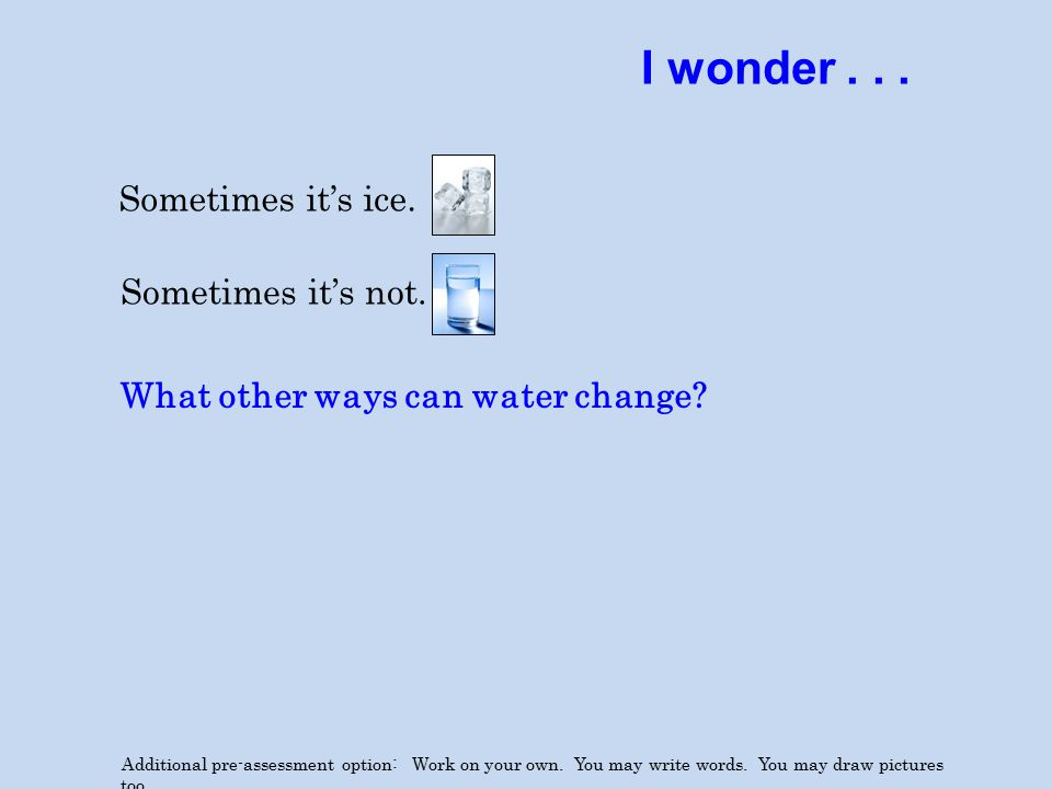 I wonder... Sometimes it's ice. Additional pre-assessment option: Work on your own.