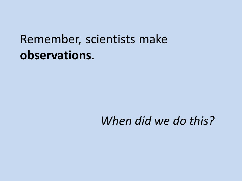 Remember, scientists make observations. When did we do this