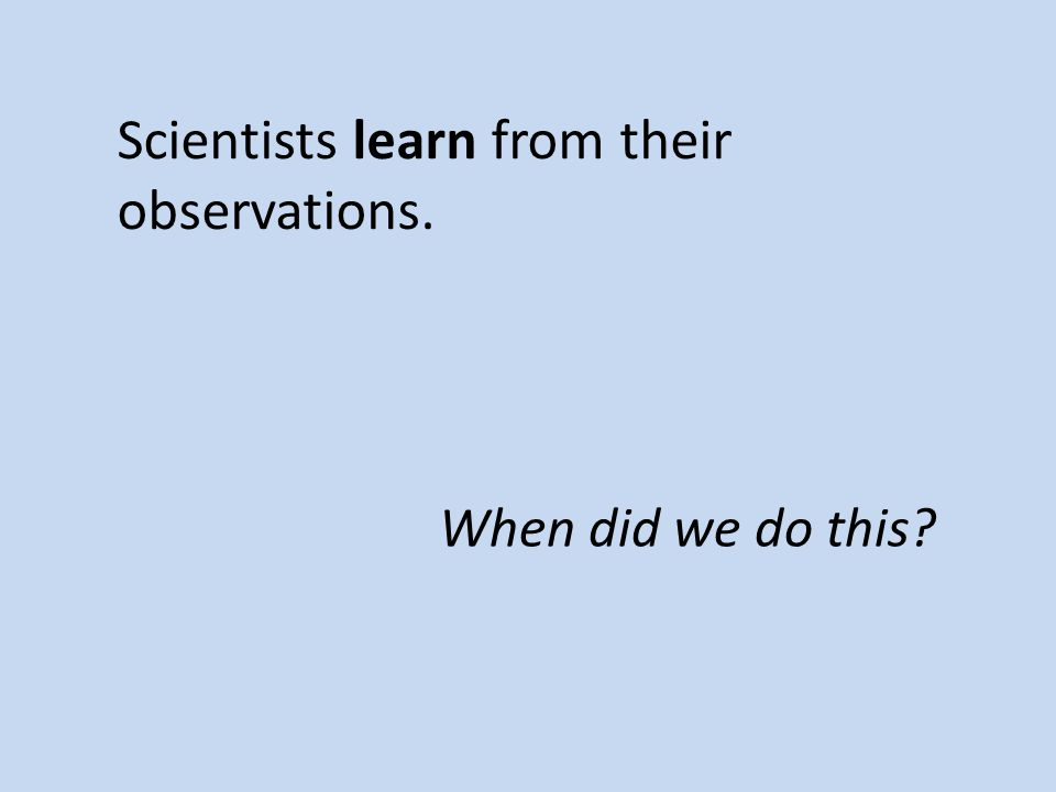Scientists learn from their observations. When did we do this