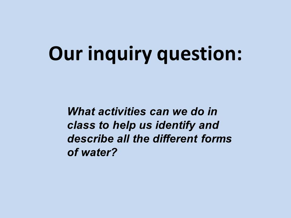Our inquiry question: What activities can we do in class to help us identify and describe all the different forms of water