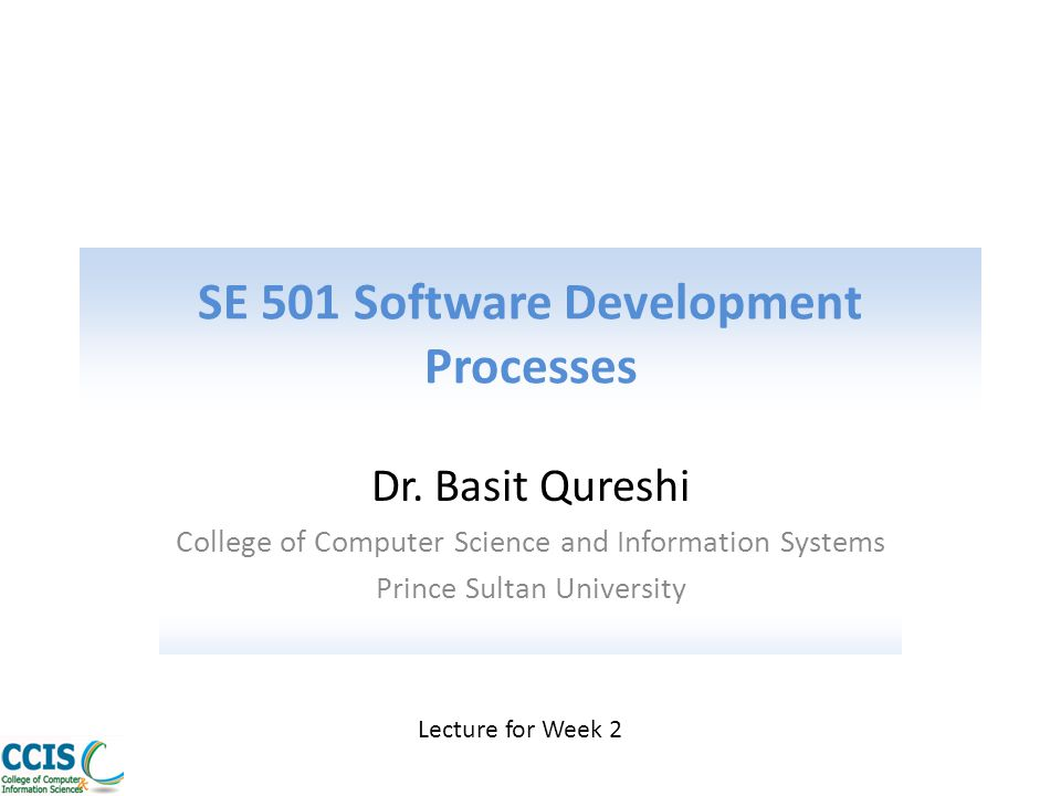 SE 501 Software Development Processes Dr. Basit Qureshi College of Computer Science and Information Systems Prince Sultan University Lecture for Week