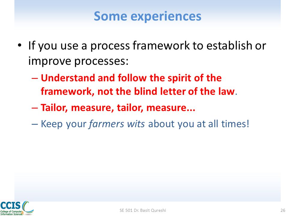 Some experiences If you use a process framework to establish or improve processes: – Understand and follow the spirit of the framework, not the blind