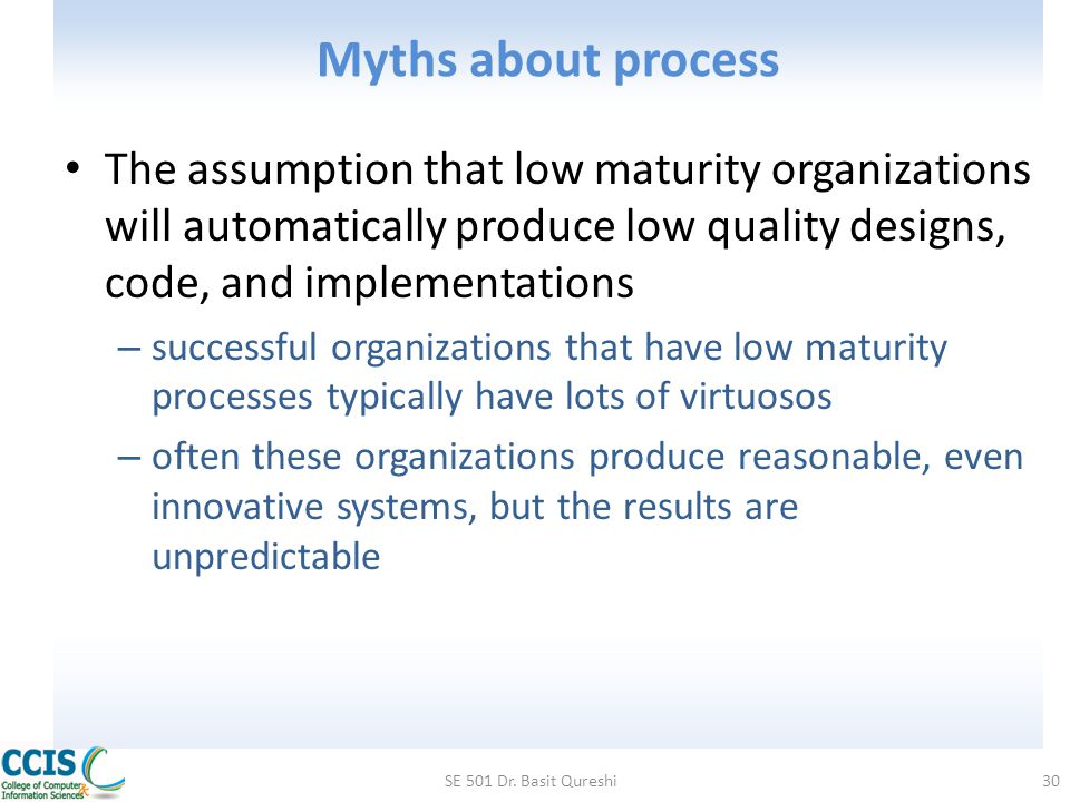 Myths about process The assumption that low maturity organizations will automatically produce low quality designs, code, and implementations – success