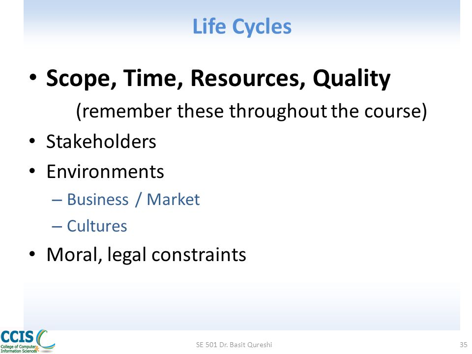 Life Cycles Scope, Time, Resources, Quality (remember these throughout the course) Stakeholders Environments – Business / Market – Cultures Moral, leg