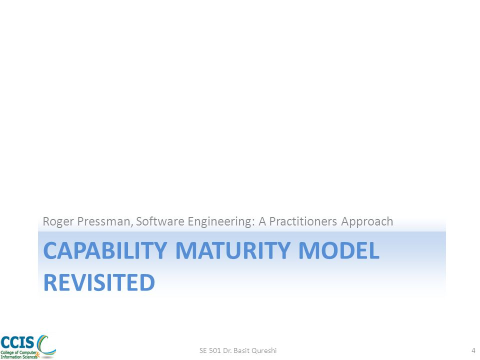 CAPABILITY MATURITY MODEL REVISITED Roger Pressman, Software Engineering: A Practitioners Approach SE 501 Dr. Basit Qureshi4