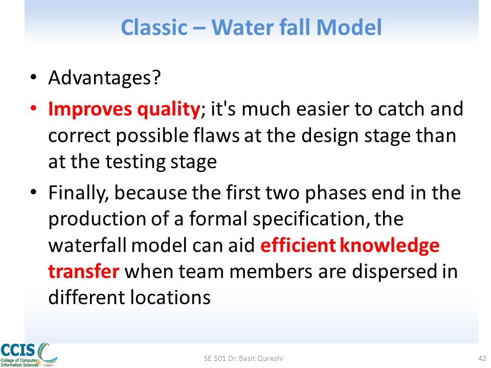 Classic – Water fall Model Advantages? Improves quality; it's much easier to catch and correct possible flaws at the design stage than at the testing