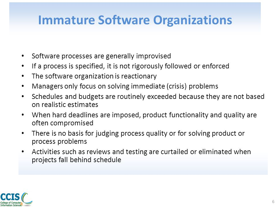 6 Immature Software Organizations Software processes are generally improvised If a process is specified, it is not rigorously followed or enforced The
