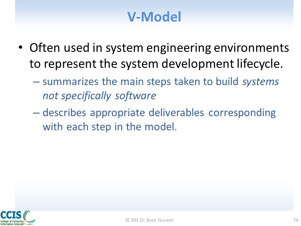 V-Model Often used in system engineering environments to represent the system development lifecycle. – summarizes the main steps taken to build system