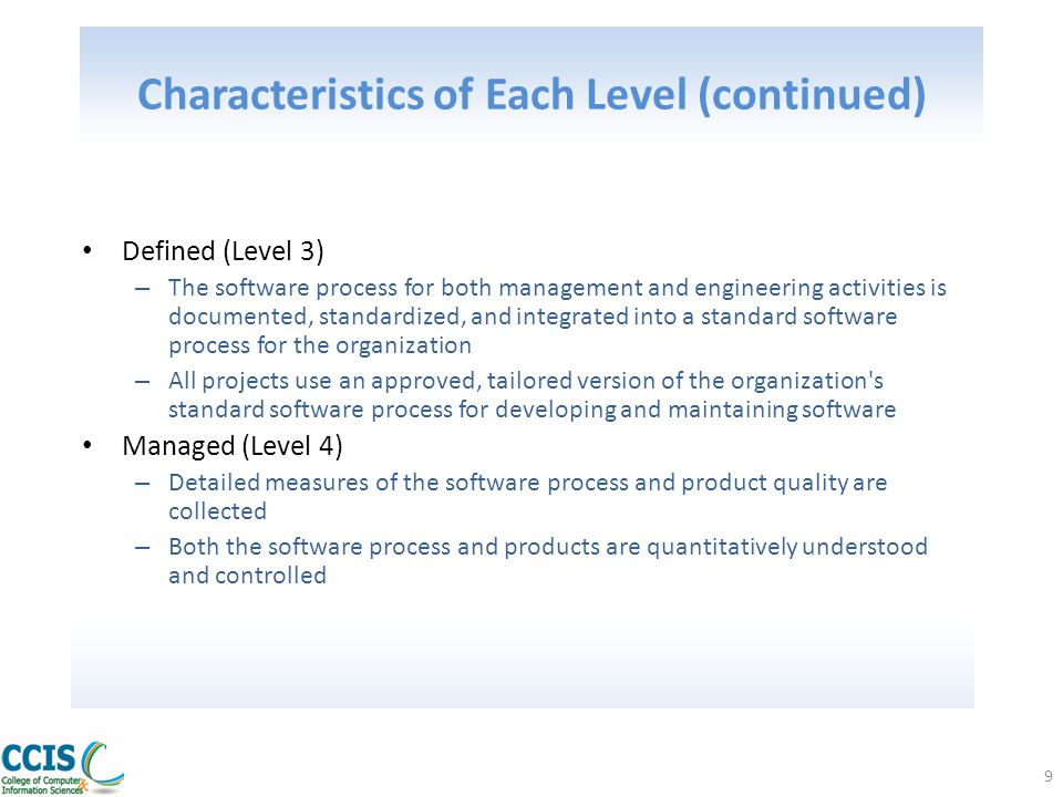 10 Characteristics of Each Level (continued) Optimized (Level 5) – Continuous process improvement is enabled by quantitative feedback from the process and from piloting innovative ideas and technologies