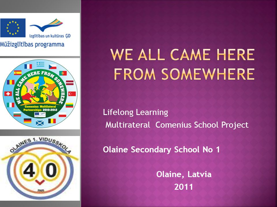 Lifelong Learning Multirateral Comenius School Project Olaine Secondary School No 1 Olaine, Latvia 2011