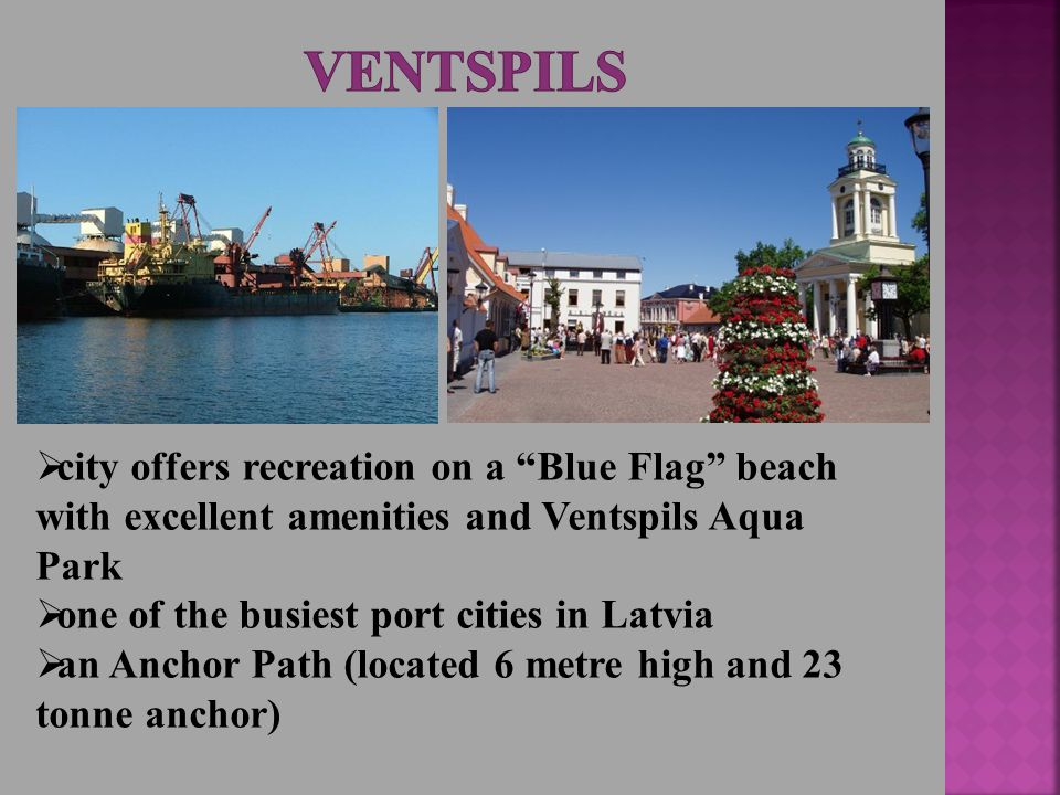  city offers recreation on a Blue Flag beach with excellent amenities and Ventspils Aqua Park  one of the busiest port cities in Latvia  an Anchor Path (located 6 metre high and 23 tonne anchor)