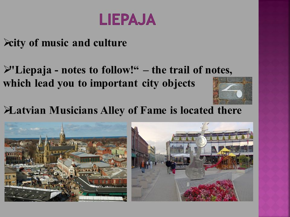  city of music and culture  Liepaja - notes to follow! – the trail of notes, which lead you to important city objects  Latvian Musicians Alley of Fame is located there