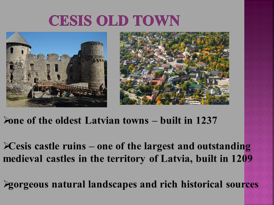  one of the oldest Latvian towns – built in 1237  Cesis castle ruins – one of the largest and outstanding medieval castles in the territory of Latvia, built in 1209  gorgeous natural landscapes and rich historical sources