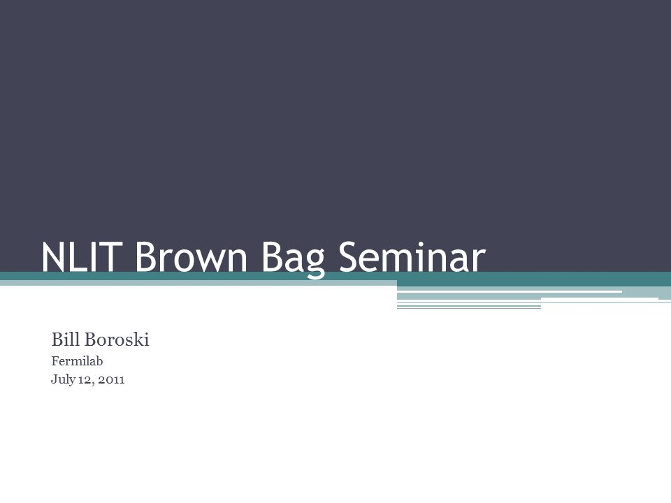 NLIT Brown Bag Seminar Bill Boroski Fermilab July 12, 2011