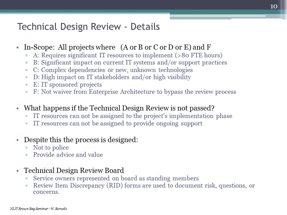 Technical Design Review - Details In-Scope: All projects where (A or B or C or D or E) and F ▫A: Requires significant IT resources to implement (>80 FTE hours) ▫B: Significant impact on current IT systems and/or support practices ▫C: Complex dependencies or new, unknown technologies ▫D:High impact on IT stakeholders and/or high visibility ▫E: IT sponsored projects ▫F: Not waiver from Enterprise Architecture to bypass the review process What happens if the Technical Design Review is not passed.