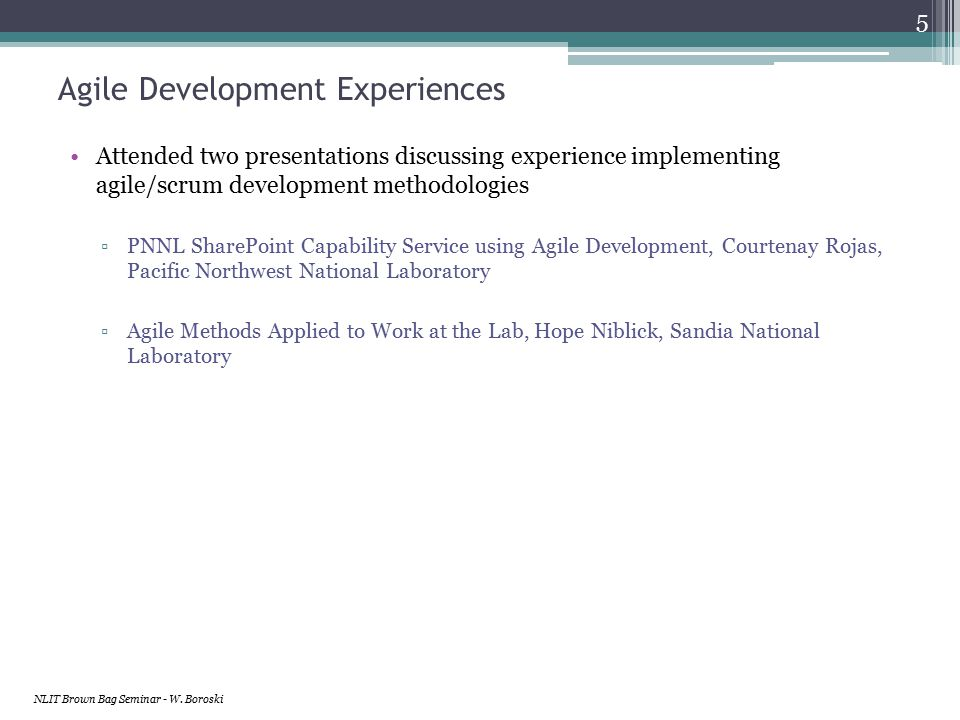 Agile Development Experiences Attended two presentations discussing experience implementing agile/scrum development methodologies ▫PNNL SharePoint Capability Service using Agile Development, Courtenay Rojas, Pacific Northwest National Laboratory ▫Agile Methods Applied to Work at the Lab, Hope Niblick, Sandia National Laboratory NLIT Brown Bag Seminar - W.