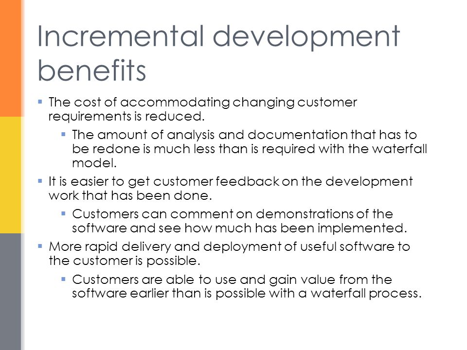 Incremental development benefits  The cost of accommodating changing customer requirements is reduced.  The amount of analysis and documentation tha