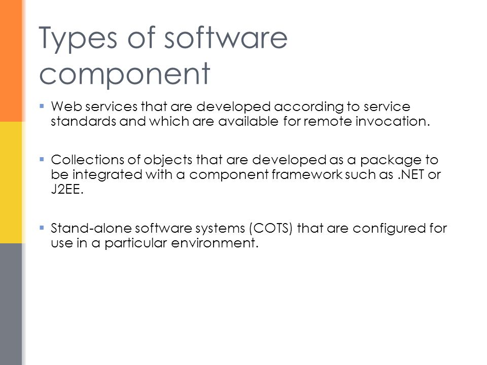 Types of software component  Web services that are developed according to service standards and which are available for remote invocation.  Collecti
