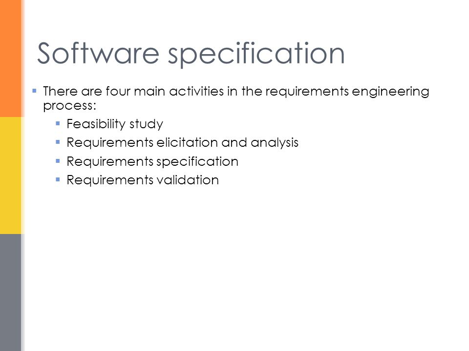 Software specification  There are four main activities in the requirements engineering process:  Feasibility study  Requirements elicitation and an