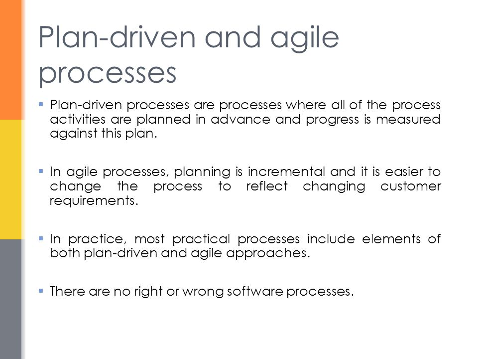 Plan-driven and agile processes  Plan-driven processes are processes where all of the process activities are planned in advance and progress is measu