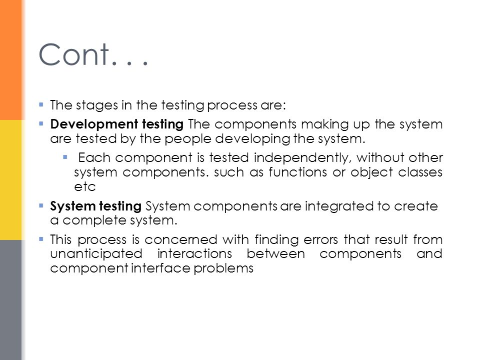  The stages in the testing process are:  Development testing The components making up the system are tested by the people developing the system.  E