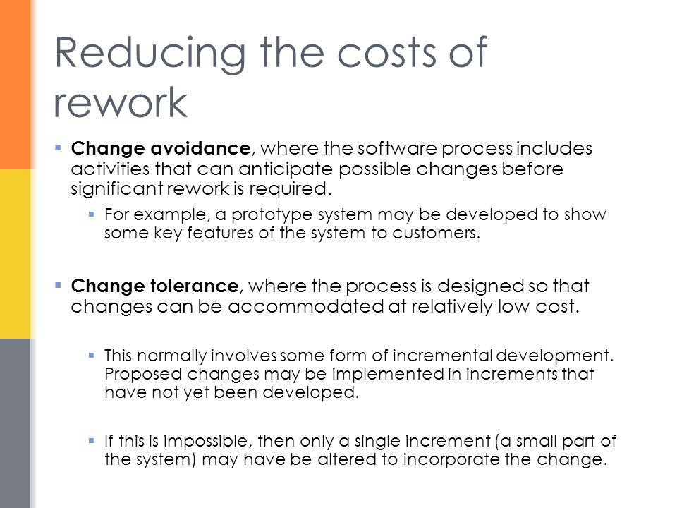 Reducing the costs of rework  Change avoidance, where the software process includes activities that can anticipate possible changes before significan