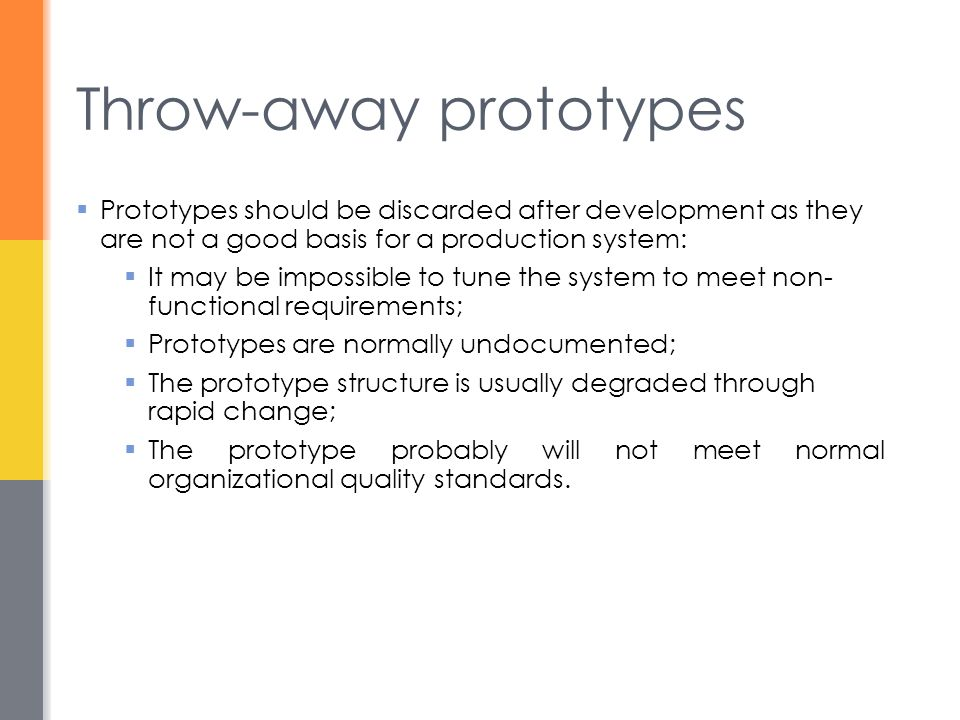 Throw-away prototypes  Prototypes should be discarded after development as they are not a good basis for a production system:  It may be impossible