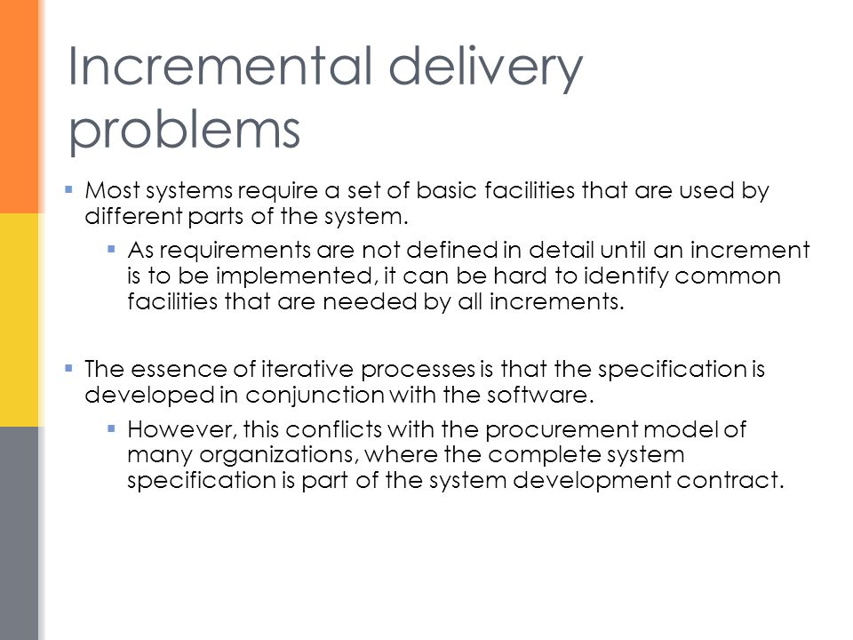 Incremental delivery problems  Most systems require a set of basic facilities that are used by different parts of the system.  As requirements are n