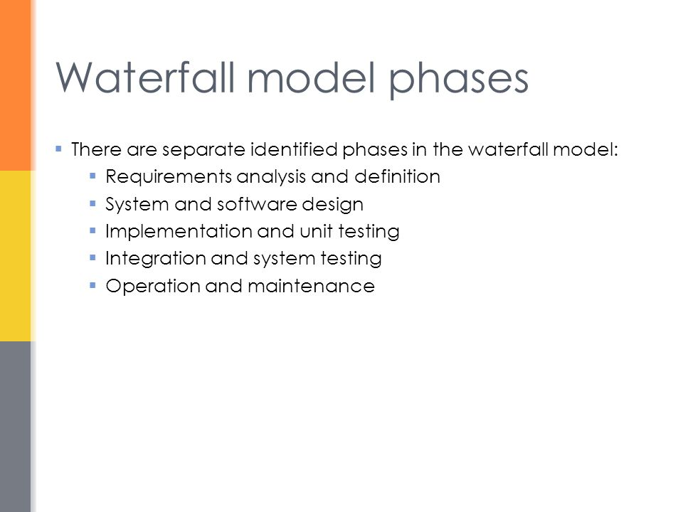 Waterfall model phases  There are separate identified phases in the waterfall model:  Requirements analysis and definition  System and software des