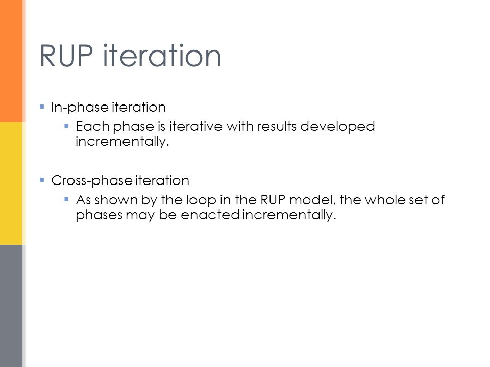 RUP iteration  In-phase iteration  Each phase is iterative with results developed incrementally.  Cross-phase iteration  As shown by the loop in t