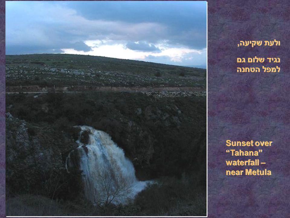 ולעת שקיעה, נגיד שלום גם למפל הטחנה Sunset over Tahana waterfall – near Metula