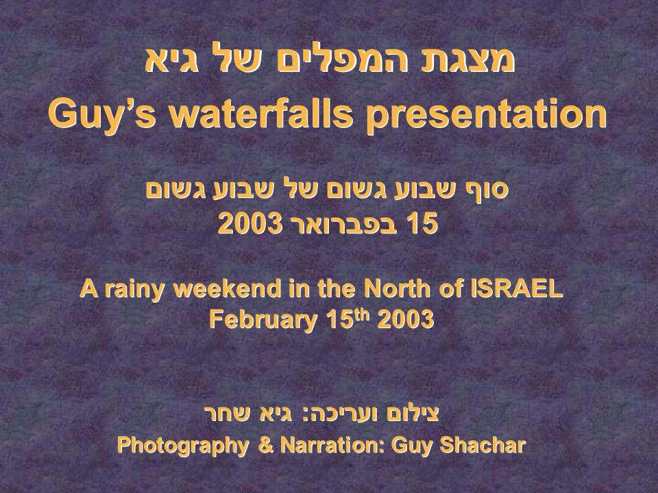 מצגת המפלים של גיא סוף שבוע גשום של שבוע גשום 15 בפברואר 2003 Guy's waterfalls presentation A rainy weekend in the North of ISRAEL February 15 th 2003 A rainy weekend in the North of ISRAEL February 15 th 2003 צילום ועריכה: גיא שחר Photography & Narration: Guy Shachar