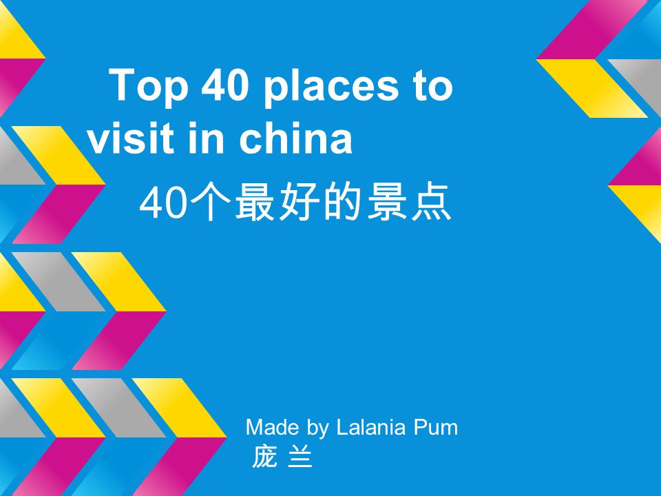 Top 40 places to visit in china 40 个最好的景点 Made by Lalania Pum 庞 兰