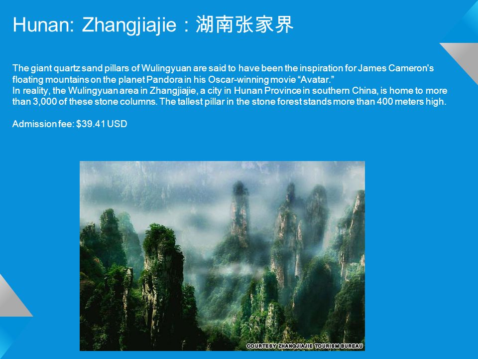 Hunan: Zhangjiajie : 湖南张家界 The giant quartz sand pillars of Wulingyuan are said to have been the inspiration for James Cameron s floating mountains on the planet Pandora in his Oscar-winning movie Avatar. In reality, the Wulingyuan area in Zhangjiajie, a city in Hunan Province in southern China, is home to more than 3,000 of these stone columns.