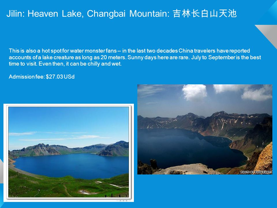 Jilin: Heaven Lake, Changbai Mountain: 吉林长白山天池 This is also a hot spot for water monster fans -- in the last two decades China travelers have reported accounts of a lake creature as long as 20 meters.