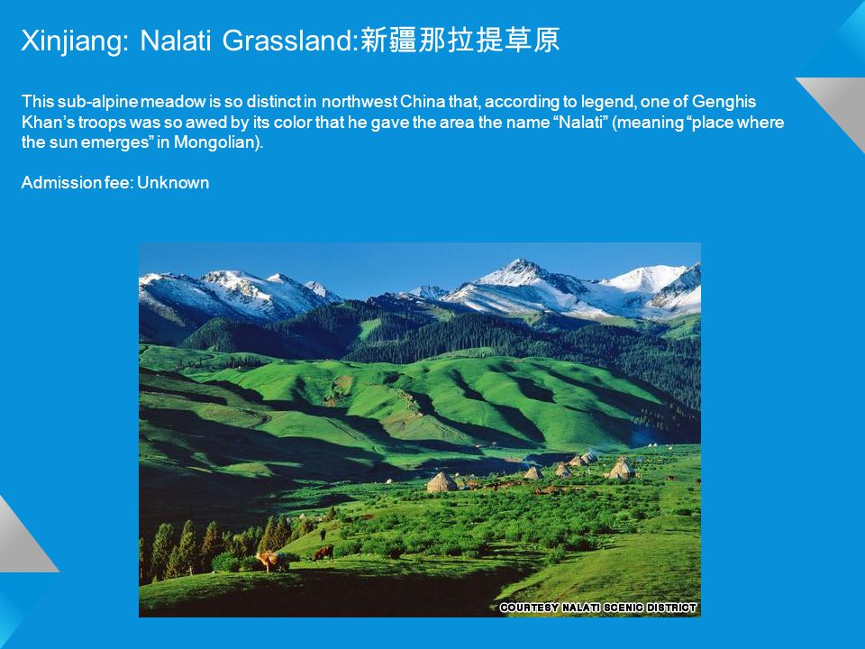Xinjiang: Nalati Grassland: 新疆那拉提草原 This sub-alpine meadow is so distinct in northwest China that, according to legend, one of Genghis Khan's troops was so awed by its color that he gave the area the name Nalati (meaning place where the sun emerges in Mongolian).