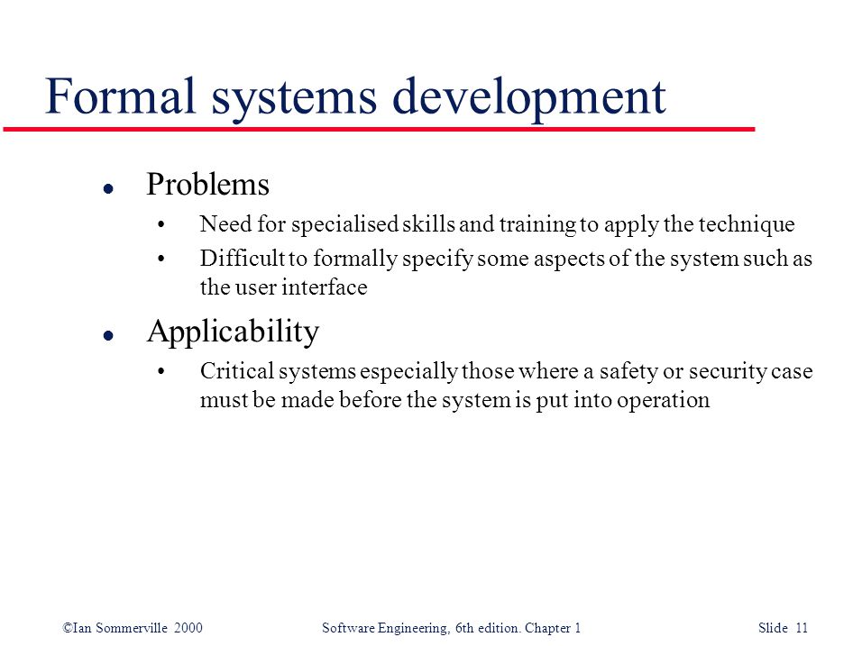 ©Ian Sommerville 2000 Software Engineering, 6th edition. Chapter 1 Slide 11 Formal systems development l Problems Need for specialised skills and trai
