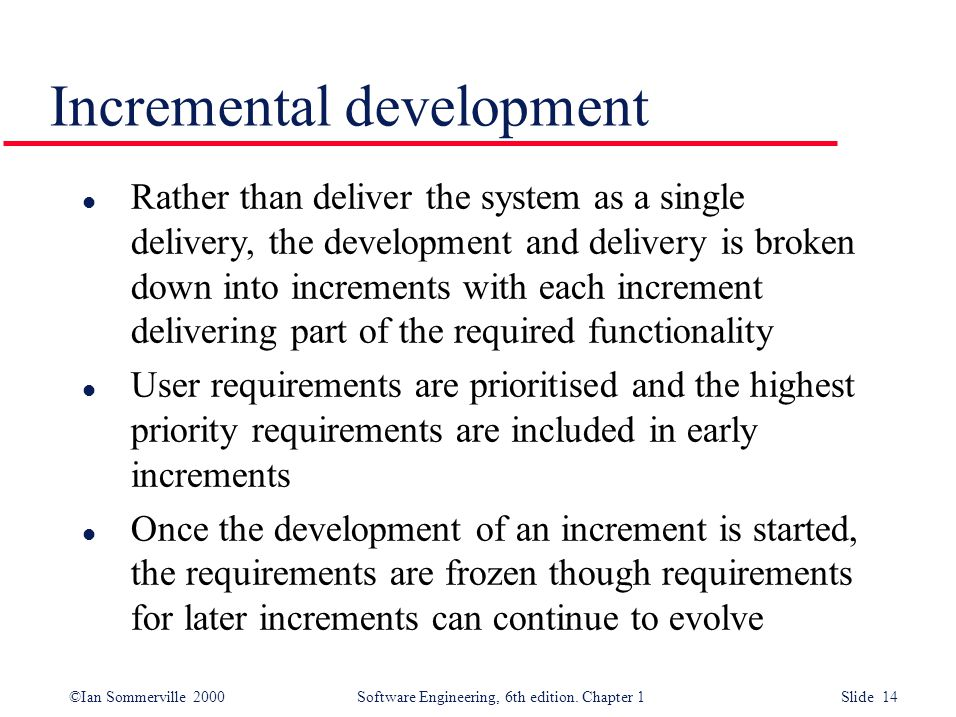 ©Ian Sommerville 2000 Software Engineering, 6th edition. Chapter 1 Slide 14 Incremental development l Rather than deliver the system as a single deliv