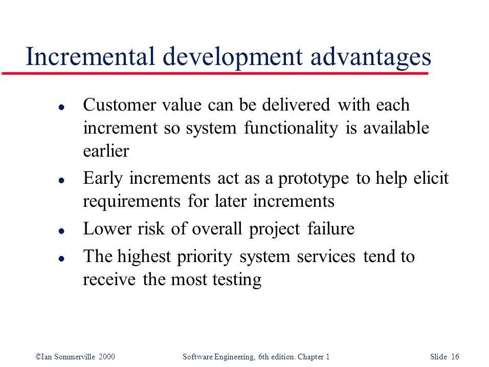 ©Ian Sommerville 2000 Software Engineering, 6th edition. Chapter 1 Slide 16 Incremental development advantages l Customer value can be delivered with