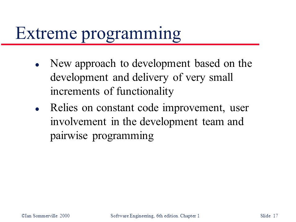 ©Ian Sommerville 2000 Software Engineering, 6th edition. Chapter 1 Slide 17 Extreme programming l New approach to development based on the development