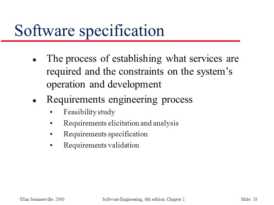 ©Ian Sommerville 2000 Software Engineering, 6th edition. Chapter 1 Slide 18 Software specification l The process of establishing what services are req