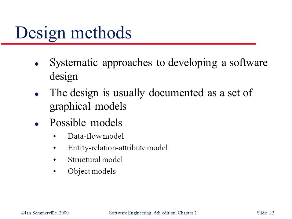 ©Ian Sommerville 2000 Software Engineering, 6th edition. Chapter 1 Slide 22 Design methods l Systematic approaches to developing a software design l T
