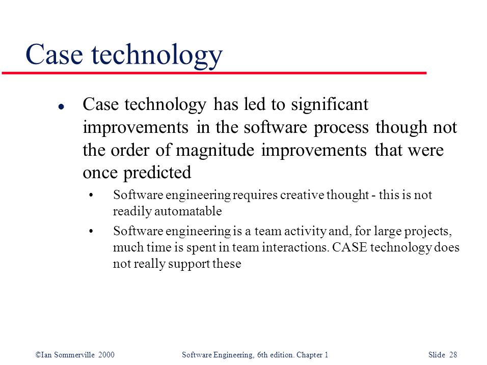 ©Ian Sommerville 2000 Software Engineering, 6th edition. Chapter 1 Slide 28 Case technology l Case technology has led to significant improvements in t