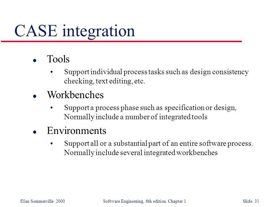©Ian Sommerville 2000 Software Engineering, 6th edition. Chapter 1 Slide 31 CASE integration l Tools Support individual process tasks such as design c